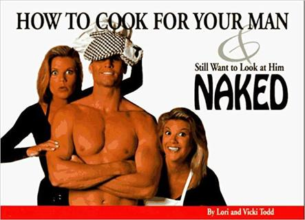 How to Cook for Your Man and Still Want to Look at Him Naked by Lori & Vicki Todd