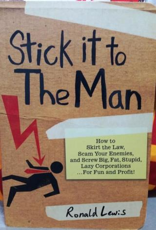 Stick it to the Man: How to Skirt the Law, Scam Your Enemies, Screw Corporations