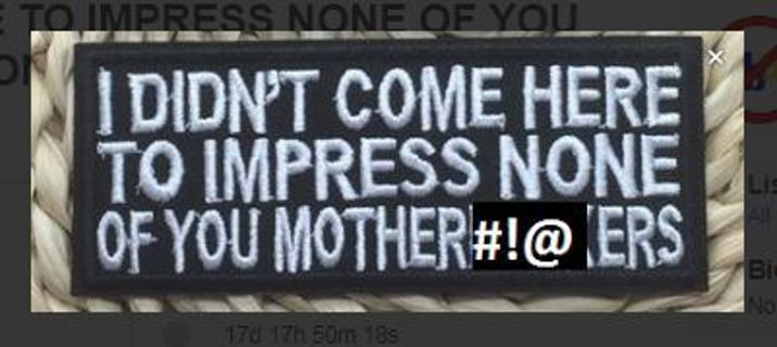 1 DIDN'T COME HERE TO IMPRESS NONE OF YOU MOTHER$%$&^#$ IRON ON PATCH APPLIQUE BADGE