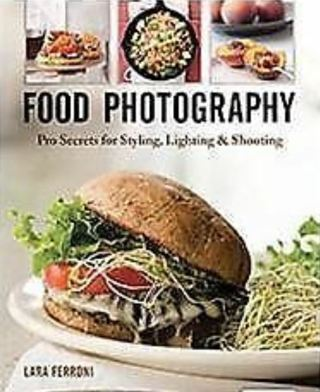 FOOD PHOTOGRAPHY: Pro Secrets for Styling, Lighting & Shooting~ Lara Ferroni NEW