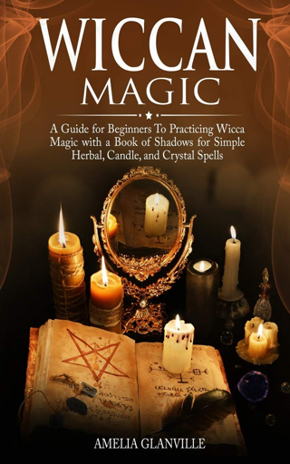 Wiccan Magic: Beginners Guide Wicca Magic with Book of Shadows Simple Herbal, Candle, Crystal Spells