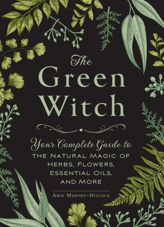 The Green Witch: Your Complete Guide to the Natural Magic of Herbs, Flowers, Essential Oils, & More