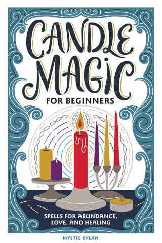 Candle Magic for Beginners: Spells for Prosperity, Love, Abundance, and More [Paperback]